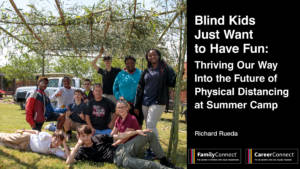A group of older kids at an outdoor gathering. Text reads: Blind Kids Just Want to Have Fun: Thriving Our Way Into the Future of Social Distancing at Summer Camp. CareerConnect and FamilyConnect Logos