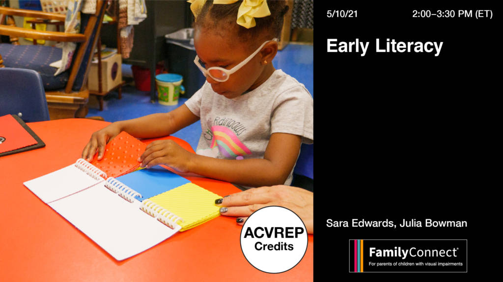 Image of young girl with pink glasses touching textures. Text reads: Early Literacy, Sara Edwards, Julia Bowman ACVREP Credit 5/10/21 2:00-3:30PM ET FamilyConnect Logo