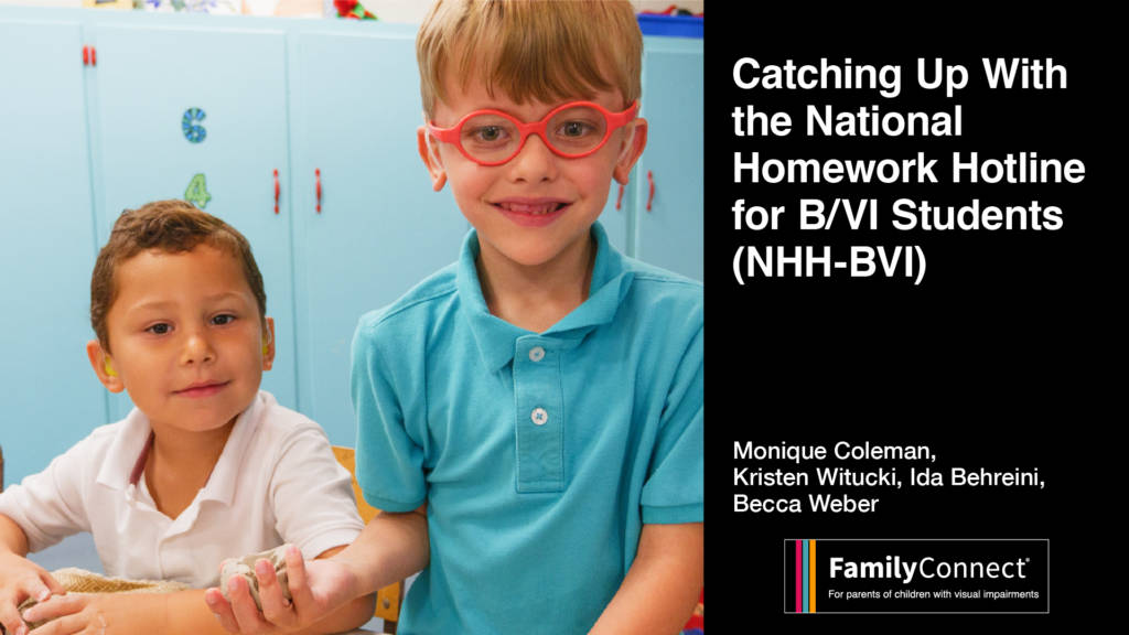 """Two smiling young children one wearing glasses. Text reads """"Catching up with the National Homework Hotline for Blind/VI students (NHH-BVI) Monique Coleman, Kristin Witucki, Ida Behrine, Becca Weber FamilyConnect logo"""