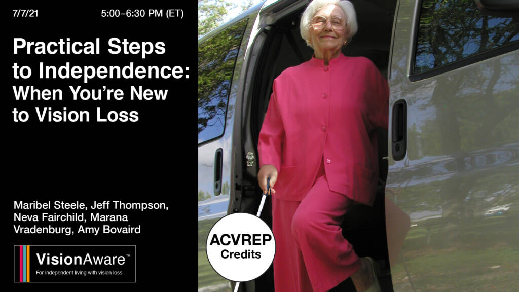 Image of older woman wearing a pink pantsuit and glasses, using a cane and disembarking from a van. Text reads: Practical Steps to Independence When You're New to Vision Loss, 7/7/2021, 5:00 - 6:30PM ET. ACVREP credit available. Mariblel Steele, Jeff Thompson, Neva Fairchild, Marana Vradenburg, Amy Bovaird. VisionAware logo
